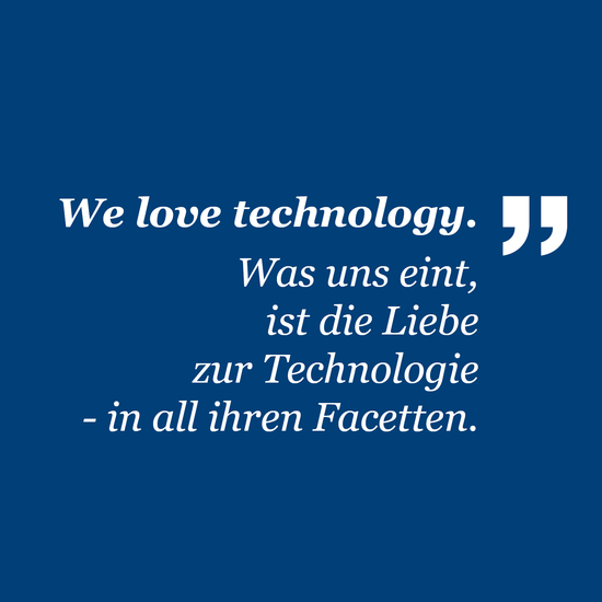 We love technology. Was uns eint ist die Liebe zur Technologie - in all ihren Facetten.